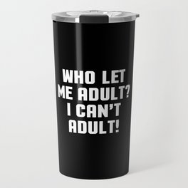 Who Let Me Adult Funny Quote Travel Mug