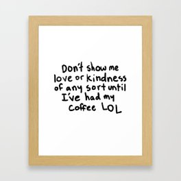 Don't show me love or kindness of any sort until I've had my coffee LOL Framed Art Print