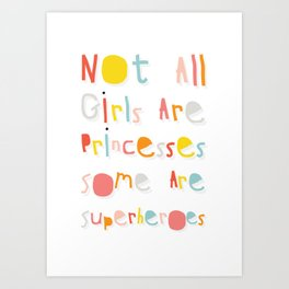 NOT ALL GIRLS ARE PRINCESSES. SOME ARE SUPERHEROES. Art Print