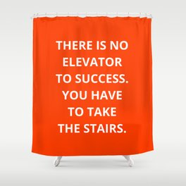 THERE IS NO ELEVATOR TO SUCCESS - YOU HAVE TO TAKE THE STAIRS - MOTIVATIONAL QUOTE Shower Curtain