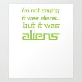 I'm Not Saying It Was Aliens, But It Was Aliens Meme T-Shirt For Fans Of Ancient Aliens Font Style Art Print