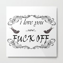 I Love You now Fuck Off Metal Print