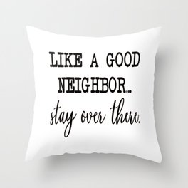 like a good neighbor stay over there Throw Pillow