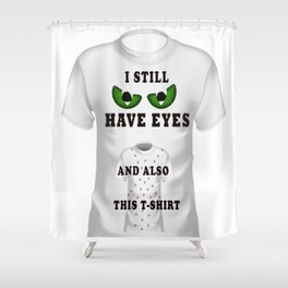 I Still Have Eyes And Also This T-shirt Shower Curtain
