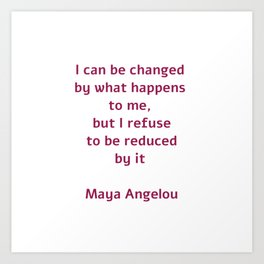 I can be changed by what happens to me,  but I refuse to be reduced by it  - Maya Angelou quote Art Print
