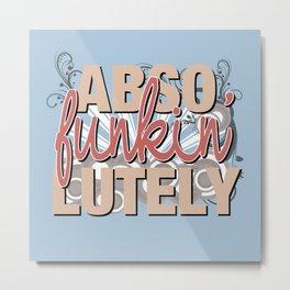 Abso Funkin' Lutely Metal Print