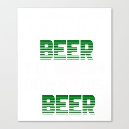 I'm Gonna Need Another Beer To Wash Down This Beer T-shirt Canvas Print