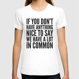 If You Don't Have Anything Nice To Say We Have A Lot In Common T-shirt