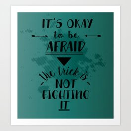 It's okay to be afraid, the trick is not fighting it Art Print