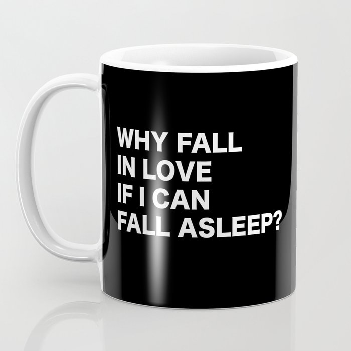 WHY FALL IN LOVE  IF I CAN  FALL ASLEEP? Coffee Mug