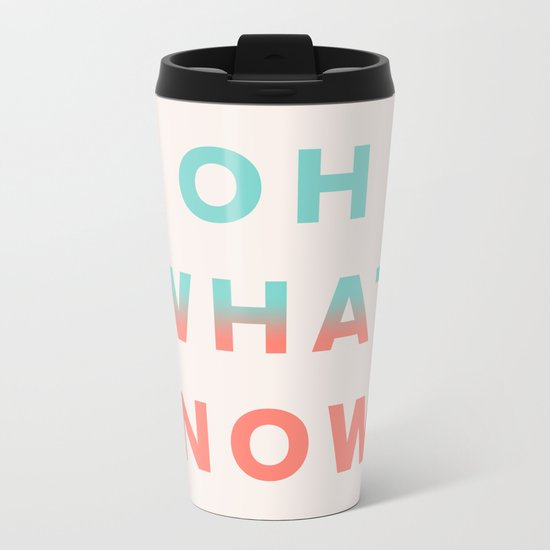 Oh What Now Metal Travel Mug