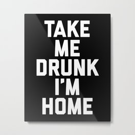 Take Me Drunk Funny Quote Metal Print