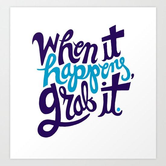 When it happens, grab it. Art Print