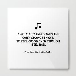 A 40. Oz to freedom is the only chance I have, to feel good even though I feel bad.  40. Oz To Freed Metal Print