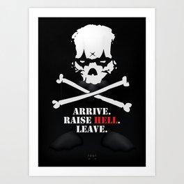 Arrive. Raise Hell. Leave. Art Print