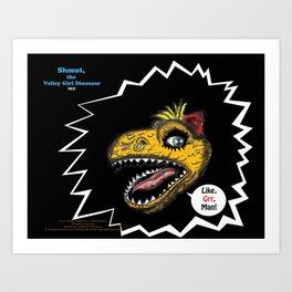 """SHMUT, The Valley-Girl Dinosaur: sez """"Like, Grr, Man Art Print"""