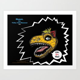"SHMUT, The Valley-Girl Dinosaur: sez ""Like, Grr, Man Art Print"