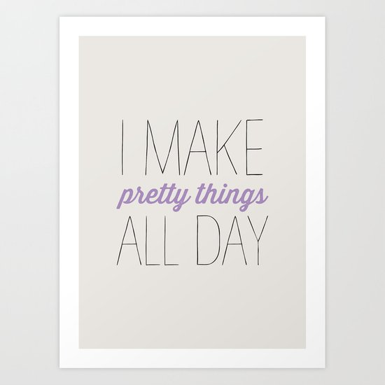I MAKE PRETTY THINGS ALL DAY Art Print