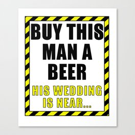 Buy This Man a Beer! His Wedding is Near Canvas Print