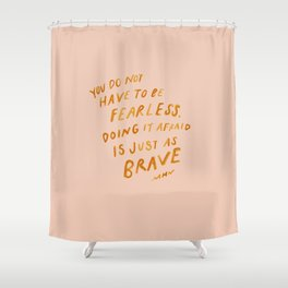 """""""You Do Not Have To Be Fearless. Doing It Afraid Is Just As Brave."""" Shower Curtain"""