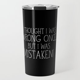 I Thought I Was Wrong Once... But I Was Mistaken! Travel Mug