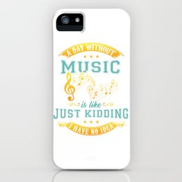A Day Without Music Is Like Just Kidding I Have No Idea iPhone Case