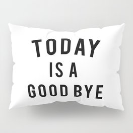 Today is a good bye. Pillow Sham