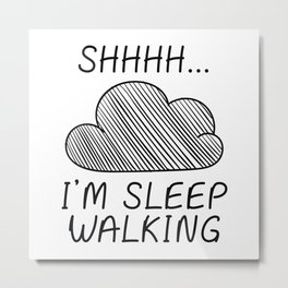 Shhh I'm Sleepwalking Metal Print