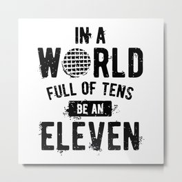 In a World full of tens be an Eleven Metal Print