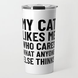 My Cat Likes Me Who Cares What Anyone Else Thinks Travel Mug