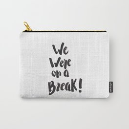 We Were On A Break!  Carry-All Pouch