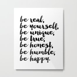 Be real, be yourself, be unique, be true, be honest, be humble, be happy Metal Print