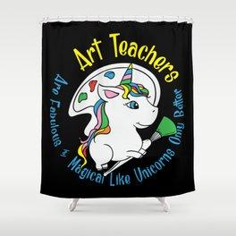 Art Teachers Are Fabulous & Magical Like Unicorns Only Better Shower Curtain