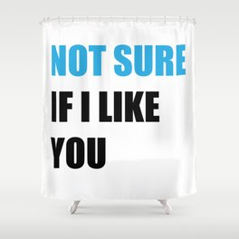 Not Sure If I Like You Shower Curtain