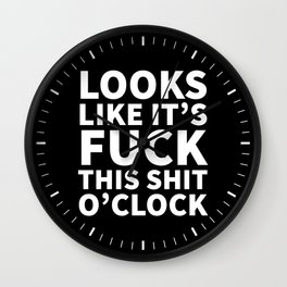 Looks Like It's Fuck This Shit O'Clock (Black & White) Wall Clock