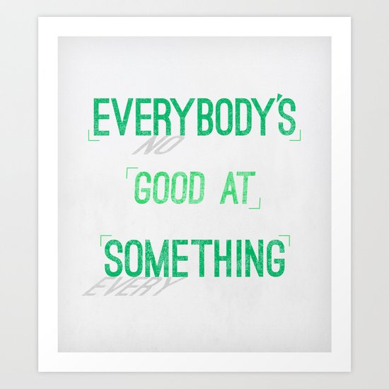 Everybody's Good At Something Art Print