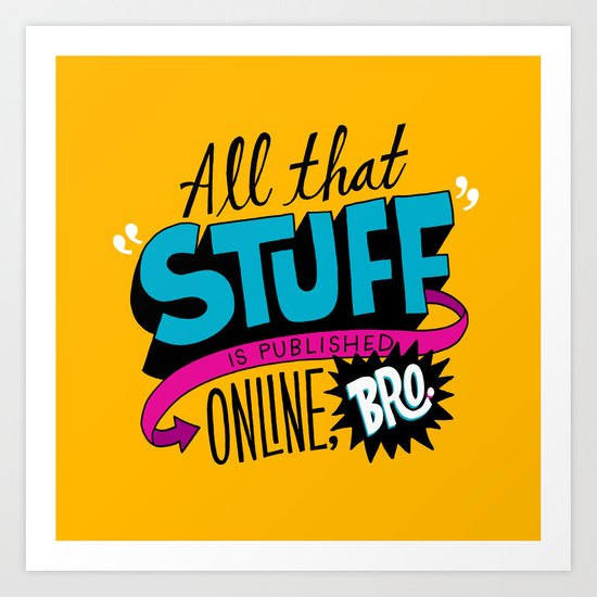 """All that stuff is published online, bro."" Art Print"