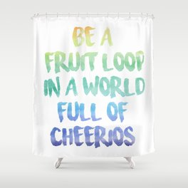 Be a fruit loop in a world full of Cheerios - Designs by IO ♡ Shower Curtain
