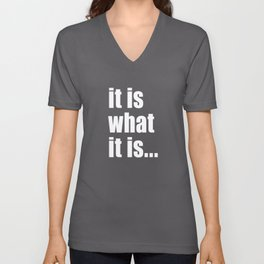 it is what it is (White text) Unisex V-Neck