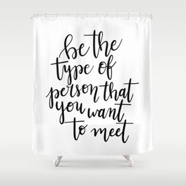 Be The Type Of Person That You Want To Meet Shower Curtain