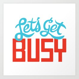 Let's Get Busy Art Print