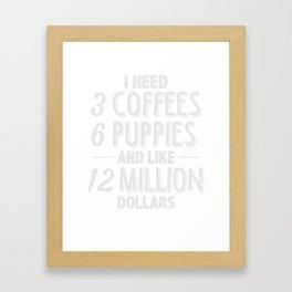 Need 3 Coffee 6 Puppies 12 Million Dollars T-shirt Framed Art Print