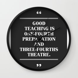 GOOD TEACHING IS ONE-FOURTH PREPARATION AND THREE-FOURTHS THEATRE. Wall Clock