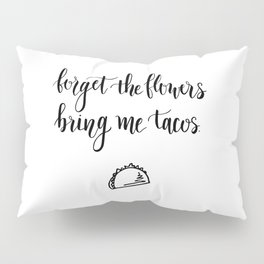 Forget The Flowers Bring Me Tacos Pillow Sham