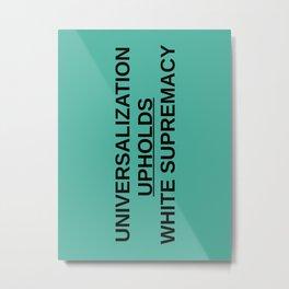 UNIVERSALIZATION UPHOLDS WHITE SUPREMACY Metal Print