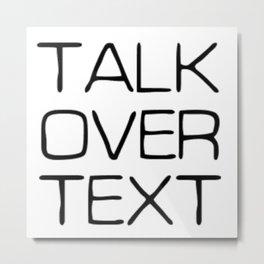 Talk Over Text Metal Print