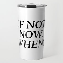 If Not Now, When? Travel Mug