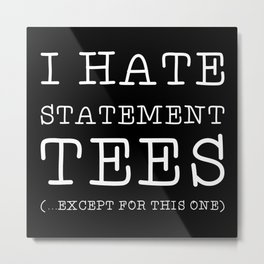I Hate Statement Tees Except This One Metal Print