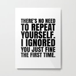 There's No Need To Repeat Yourself. I Ignored You Just Fine the First Time. Metal Print