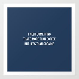 More than coffee, less than cocaine. Art Print